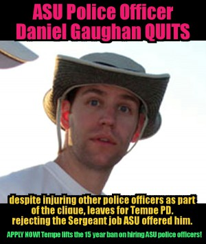 ASU Police Officer clique douschebag Daniel Gaughan QUITS dept
